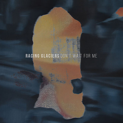 Don't Wait For Me by Racing Glaciers