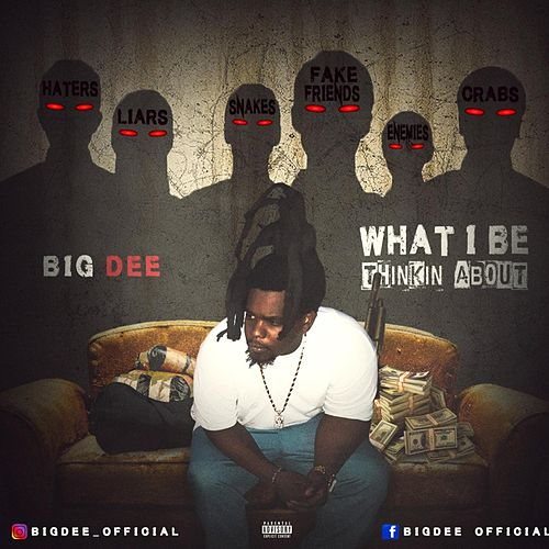 WHAT I BE THINKIN ABOUT by Big Dee