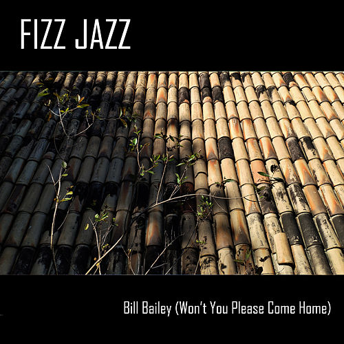 Bill Bailey, Won't You Please Come Home by Fizz Jazz