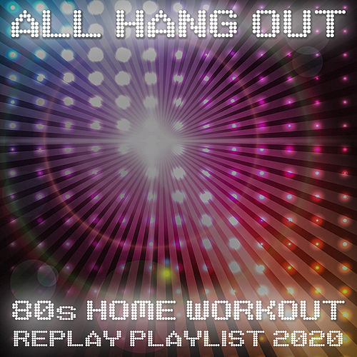All Hang Out - 80s Home Workout Replay Playlist 2020 by Various Artists