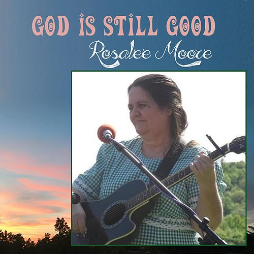 God Is Still Good by Rosalee Moore