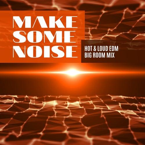 Make Some Noise: Hot & Loud EDM Big Room Mix de Various Artists