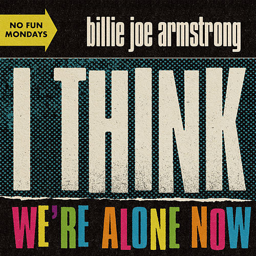 I Think We're Alone Now by Billie Joe Armstrong