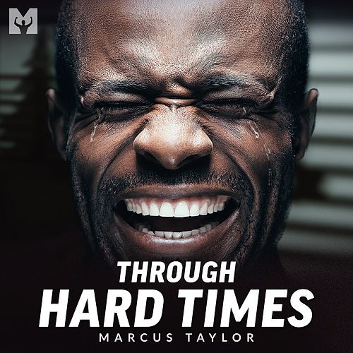 Through Hard Times (Motivational Speech) by Marcus Taylor