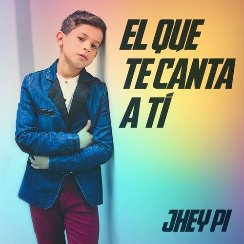 El Que Te Canta a Ti de Jhey Pi