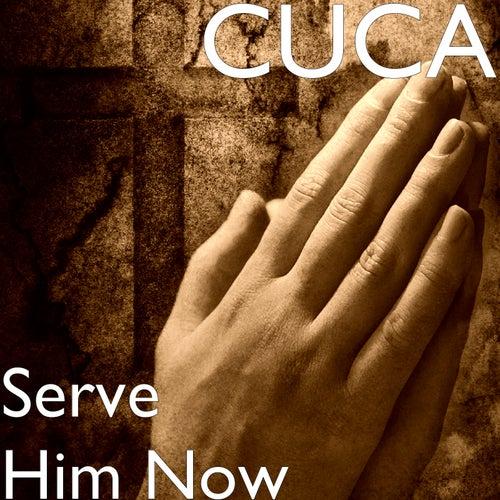 Serve Him Now de Cuca