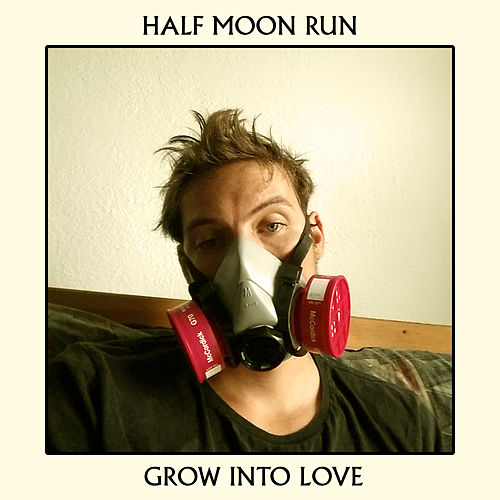 Grow into Love by Half Moon Run