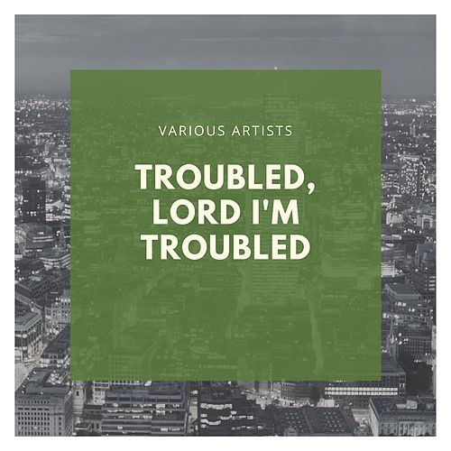 Troubled, Lord I'm Troubled by Various Artists