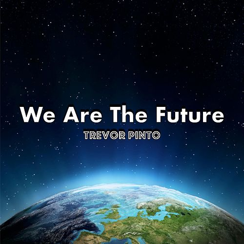 We Are the Future by Trevor Pinto