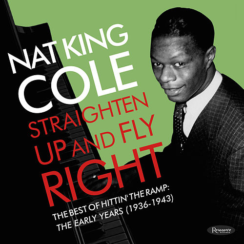 Straighten Up and Fly Right:  The Best of Hittin' the Ramp: The Early Years (1936-1943) by Nat King Cole