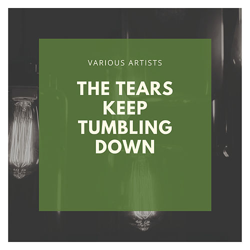 The Tears Keep Tumbling Down by Various Artists