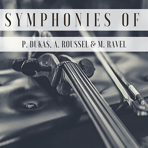 Symphonies of P. Dukas, A. Roussel & M. Ravel by Various Artists