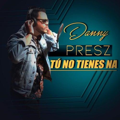 Tu No Tienes Na de Danny Presz