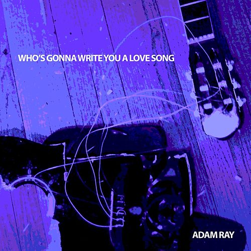 Who's Gonna Write You a Love Song by Adam Ray