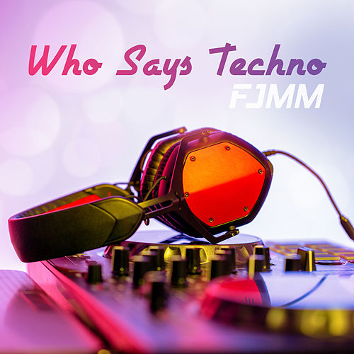 Who Says Techno von FJMM