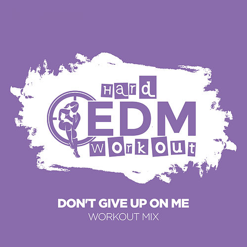 Don't Give Up On Me by Hard EDM Workout