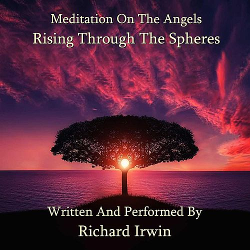 Meditation On The Angels - Rising Through The Spheres by Richard M.S. Irwin