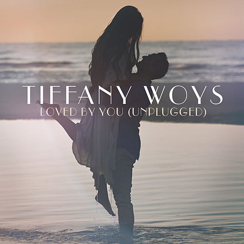 Loved by You (Unplugged) by Tiffany Woys