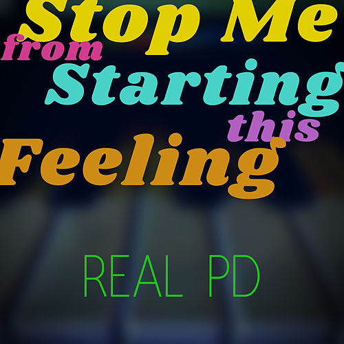Stop Me from Starting this Feeling by Real PD