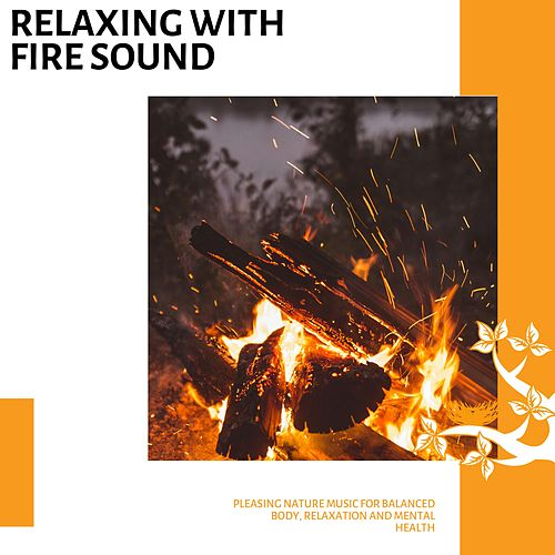 Relaxing With Fire Sound - Pleasing Nature Music for Balanced Body, Relaxation and Mental Health von Various