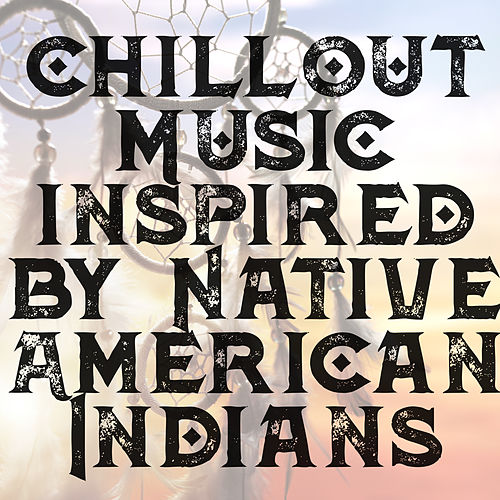 Chillout Music inspired by Native American Indians by Chillout Lounge