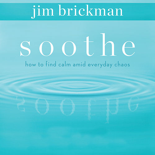 Soothe: How To Find Calm Amid Everyday Chaos (Vol. 1) by Jim Brickman