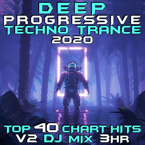 Deep Progressive Techno Trance 2020 Top 40 Chart Hits, Vol. 2 DJ Mix 3Hr by Goa Doc