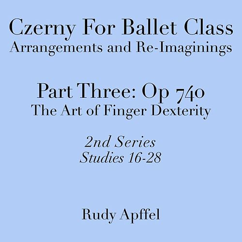 Czerny for Ballet Class, Arrangements and Re-Imaginings, Pt. Three, Op. 740: 2nd Series: Studies 16-28 by Rudy Apffel