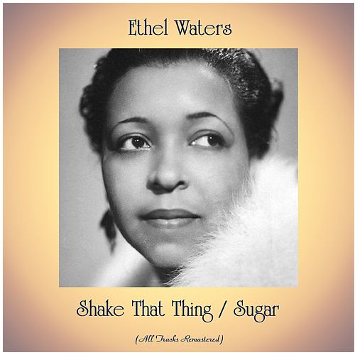 Shake That Thing / Sugar (All Tracks Remastered) by Ethel Waters