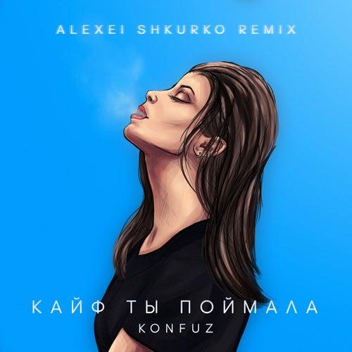 Кайф ты поймала (Alexei Shkurko Remix) de Konfuz