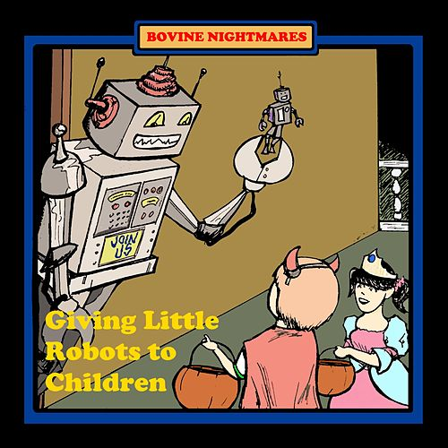 Giving Little Robots to Children by Bovine Nightmares