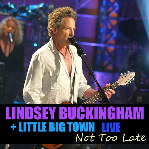 Not Too Late Lindsey Buckingham & Little Big Town Live by Lindsey Buckingham