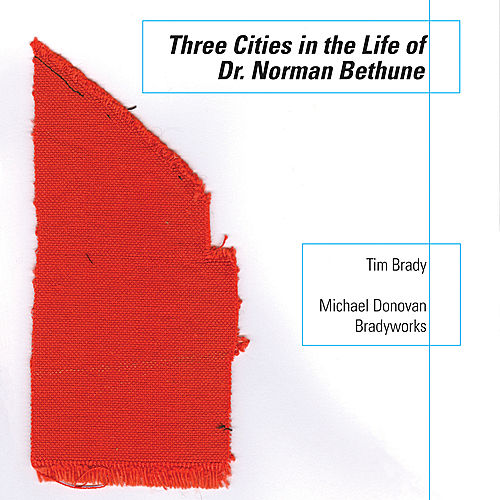 Three Cities in the Life of Dr Norman Bethune by Tim Brady