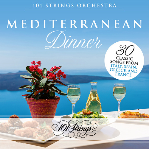 Mediterranean Dinner: 30 Classic Songs from Italy, Spain, Greece, and France by 101 Strings Orchestra