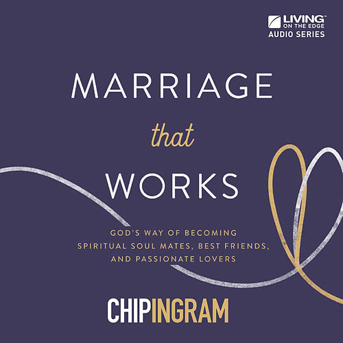 Marriage That Works - God's Way of Becoming Spiritual Soul Mates, Best Friends, and Passionate Lovers by Chip Ingram
