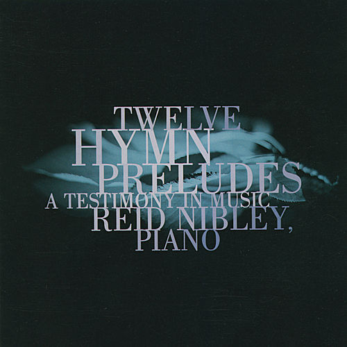 Twelve Hymn Preludes: A Testimony in Music by Reid Nibley