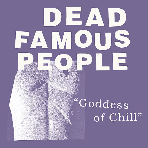 Goddess Of Chill by Dead Famous People