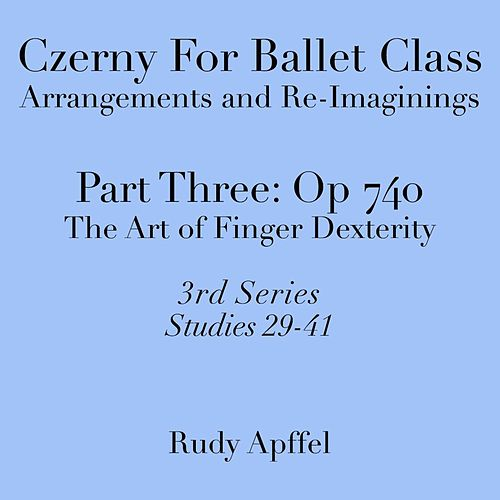 Czerny for Ballet Class, Arrangements and Re-Imaginings, Pt. Three, Op. 740 - 3rd Series: Studies 29-41 by Rudy Apffel
