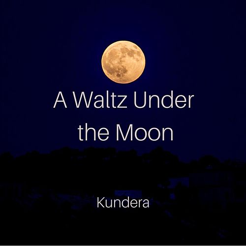 A Waltz Under the Moon by Kundera