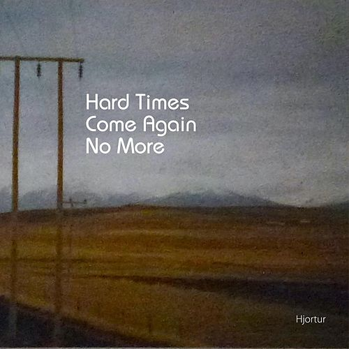 Hard Times Come Again No More by Hjortur