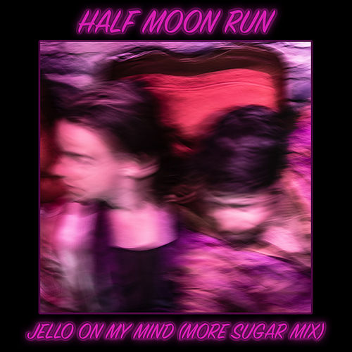 Jello on my Mind (more sugar mix) by Half Moon Run