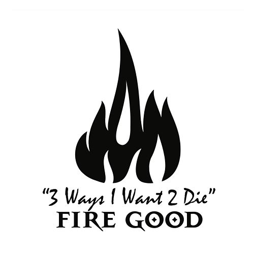 3 Ways I Want 2 Die by Fire Good