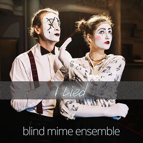 I Lied by Blind Mime Ensemble