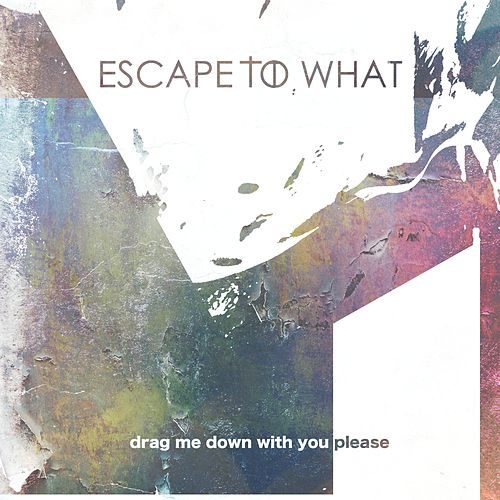 Drag Me Down With You Please by Escape to What
