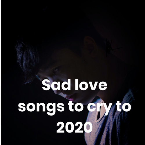 Sad love songs to cry to 2020 by Various Artists