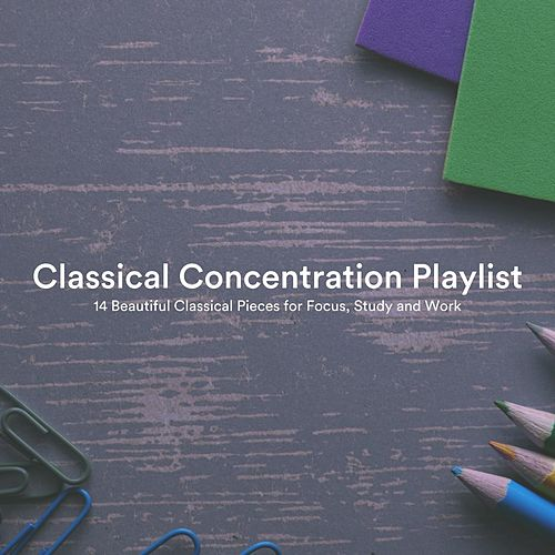 Classical Concentration Playlist: 14 Beautiful Classical Pieces for Focus, Study and Work by Various Artists