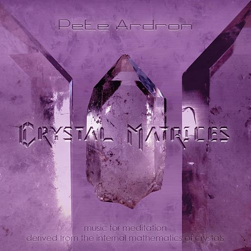 Crystal Matrices - Music for Meditation Derived from the Internal Mathematics of Crystals by Pete Ardron