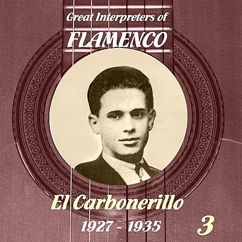 Great Interpreters of Flamenco -   El Carbonerillo-  [1927 - 1935], Volume 3 de El Carbonerillo