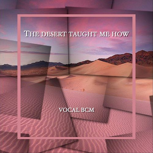 The Desert Taught Me How by Vocal BCM