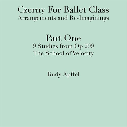 Czerny for Ballet Class: Arrangements and Re-Imaginings Part One: 9 Studies from Op 299 Rudy Apffel, Piano by Rudy Apffel